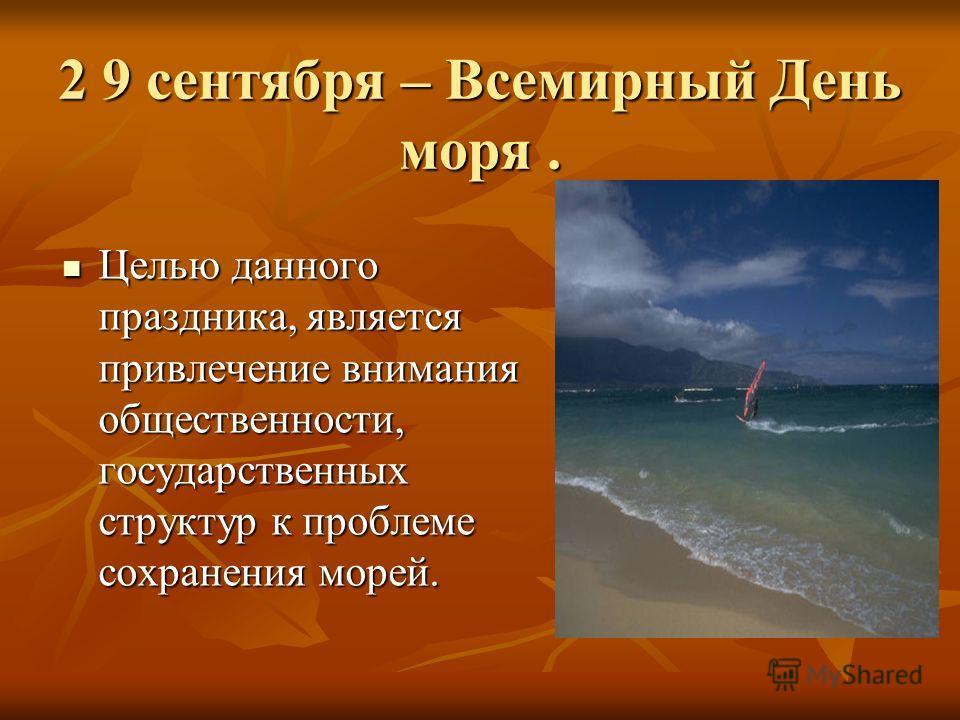 2 9 сентября – Всемирный День моря. Целью данного праздника, является привлечение внимания общественности, государственных структур к проблеме сохранения морей. Целью данного праздника, является привлечение внимания общественности, государственных ст