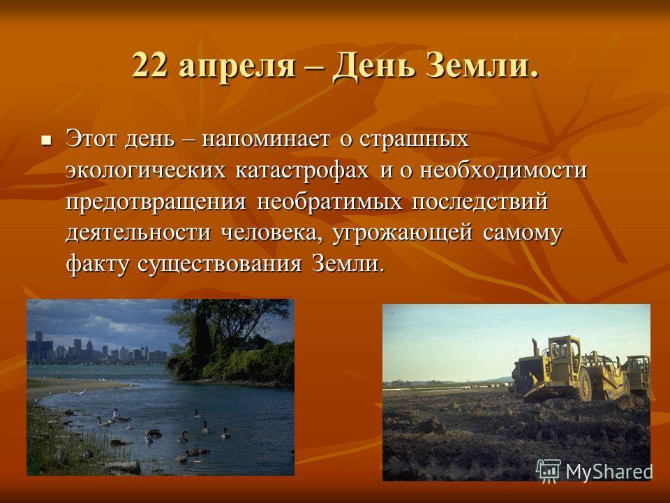 22 апреля – День Земли. Этот день – напоминает о страшных экологических катастрофах и о необходимости предотвращения необратимых последствий деятельности человека, угрожающей самому факту существования Земли. Этот день – напоминает о страшных экологи