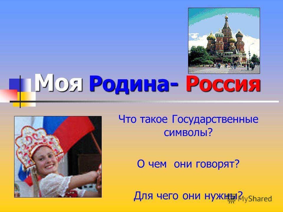 Моя Родина-Россия Моя Родина- Россия Что такое Государственные символы? О чем они говорят? Для чего они нужны?