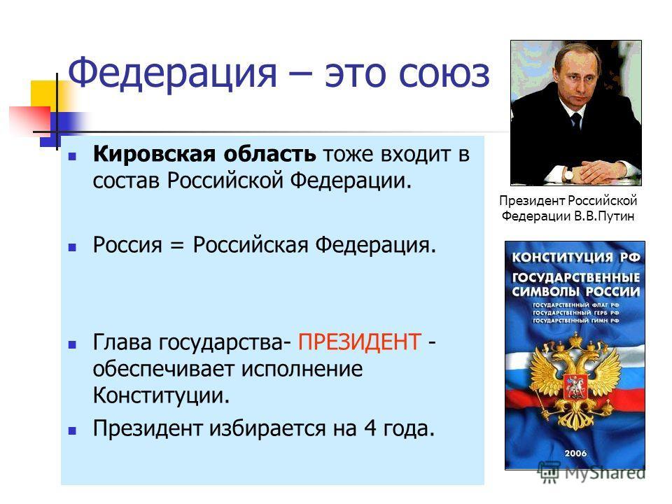 Федерация – это союз Кировская область тоже входит в состав Российской Федерации. Россия = Российская Федерация. Глава государства- ПРЕЗИДЕНТ - обеспечивает исполнение Конституции. Президент избирается на 4 года. Президент Российской Федерации В.В.Пу