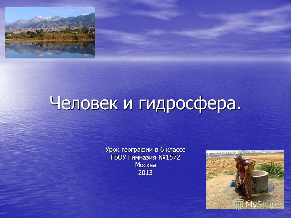 Человек и гидросфера. Урок географии в 6 классе ГБОУ Гимназия 1572 Москва 2013