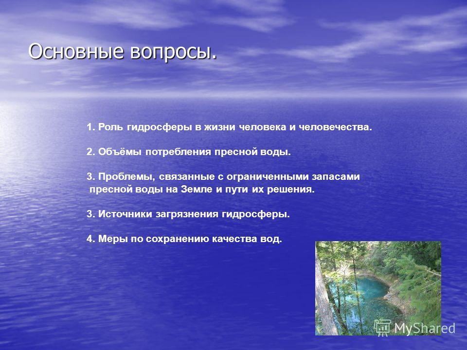 Основные вопросы. 1. Роль гидросферы в жизни человека и человечества. 2. Объёмы потребления пресной воды. 3. Проблемы, связанные с ограниченными запасами пресной воды на Земле и пути их решения. 3. Источники загрязнения гидросферы. 4. Меры по сохране