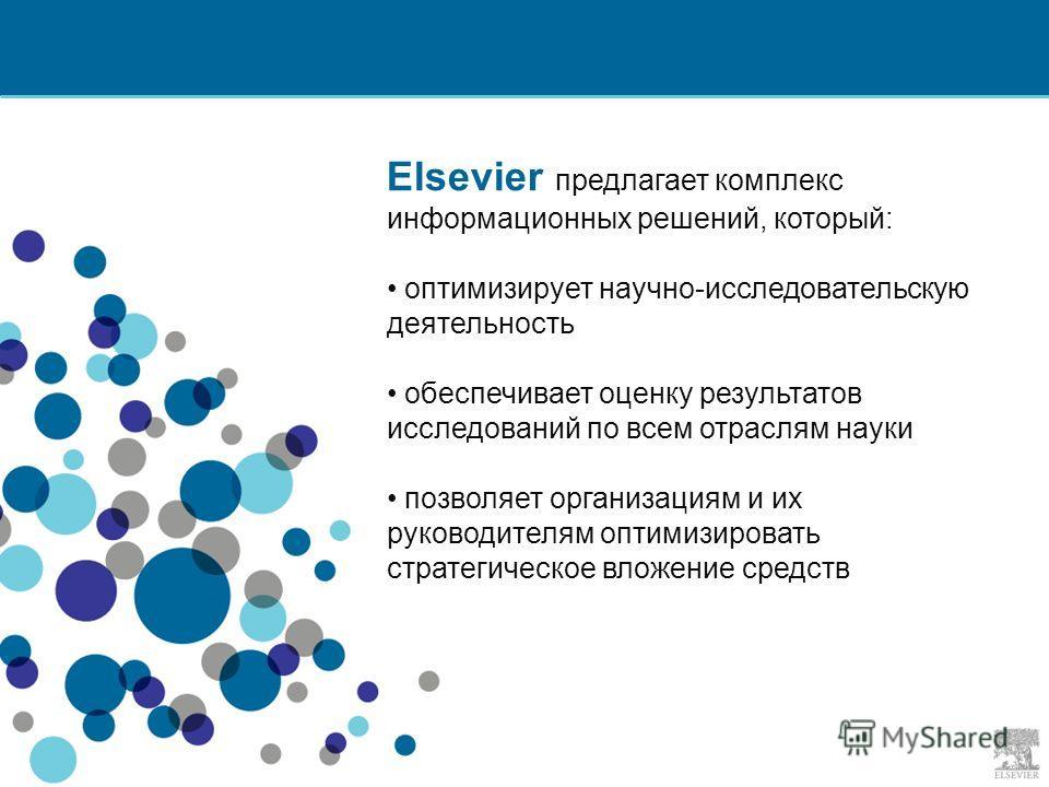 Elsevier предлагает комплекс информационных решений, который: оптимизирует научно-исследовательскую деятельность обеспечивает оценку результатов исследований по всем отраслям науки позволяет организациям и их руководителям оптимизировать стратегическ