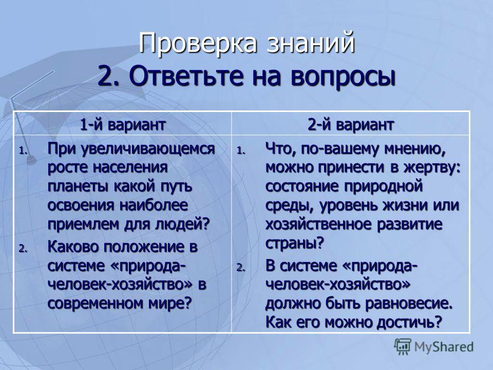 Проверка знаний 2. Ответьте на вопросы 1-й вариант 2-й вариант 1. При увеличивающемся росте населения планеты какой путь освоения наиболее приемлем для людей? 2. Каково положение в системе «природа- человек-хозяйство» в современном мире? 1. Что, по-в