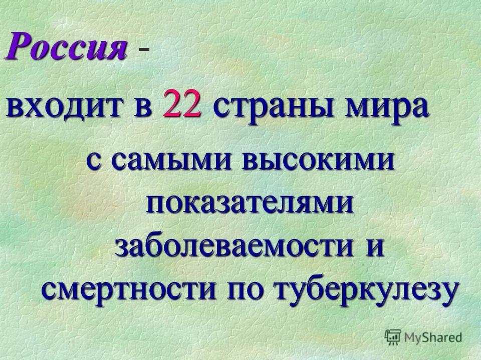 Россия Россия - входит в 22 страны мира с самыми высокими показателями заболеваемости и смертности по туберкулезу