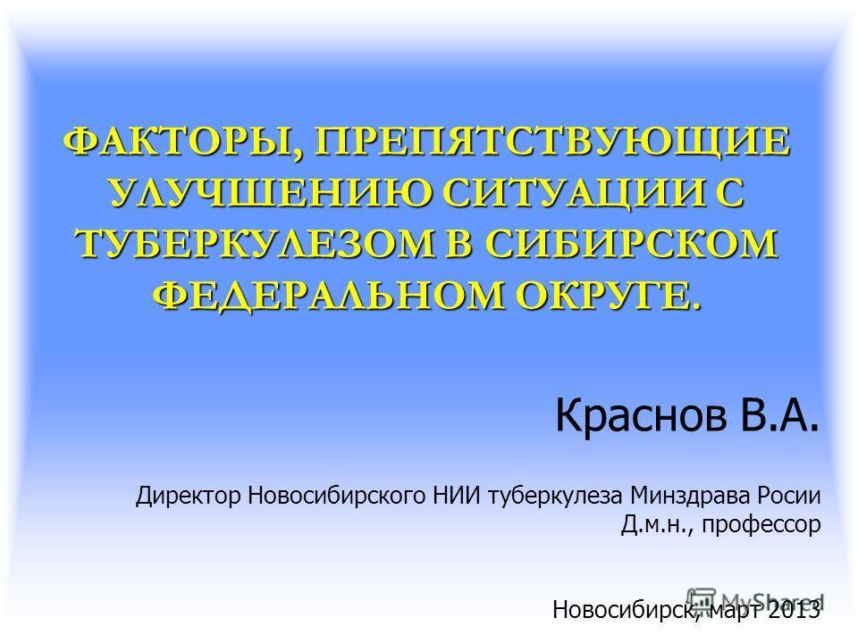 ФАКТОРЫ, ПРЕПЯТСТВУЮЩИЕ УЛУЧШЕНИЮ СИТУАЦИИ С ТУБЕРКУЛЕЗОМ В СИБИРСКОМ ФЕДЕРАЛЬНОМ ОКРУГЕ. Краснов В.А. Директор Новосибирского НИИ туберкулеза Минздрава Росии Д.м.н., профессор Новосибирск, март 2013