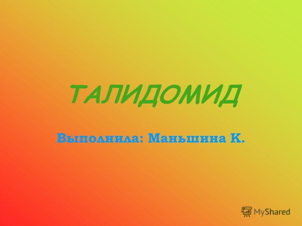 ТАЛИДОМИД Выполнила: Маньшина К.