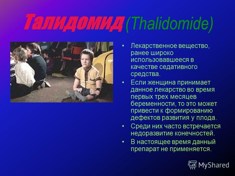 Талидомид (Thalidomide) Лекарственное вещество, ранее широко использовавшееся в качестве седативного средства. Если женщина принимает данное лекарство во время первых трех месяцев беременности, то это может привести к формированию дефектов развития у