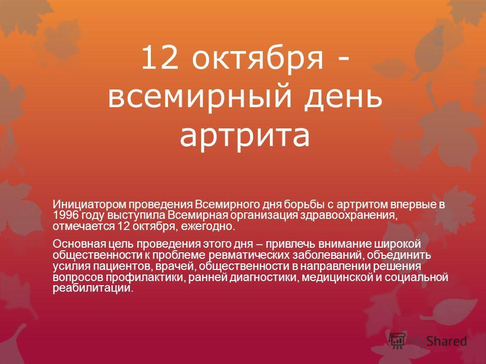 12 октября - всемирный день артрита Инициатором проведения Всемирного дня борьбы с артритом впервые в 1996 году выступила Всемирная организация здравоохранения, отмечается 12 октября, ежегодно. Основная цель проведения этого дня – привлечь внимание ш