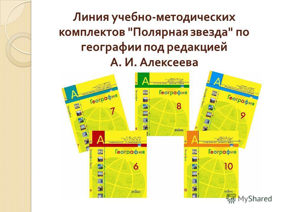 Линия учебно - методических комплектов  Полярная звезда  по географии под редакцией А. И. Алексеева