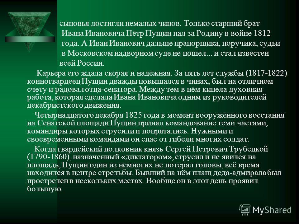 У Ивана Петровича Пущина и его жены Александры Михайловны (1771-1841) было двенадцать детей. Иван третий. Несмотря на несколько сот крепостных, семья была небогата. С детства Ваня, его братья и сестры были лишены материнской заботы. Душевно- больная