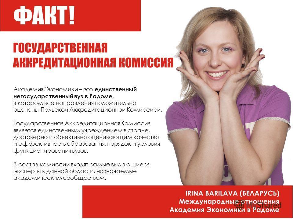 Академия Экономики – это единственный негосударственный вуз в Радоме, в котором все направления положительно оценены Польской Аккредитационной Комиссией. Государственная Аккредитационная Комиссия является единственным учреждением в стране, достоверно