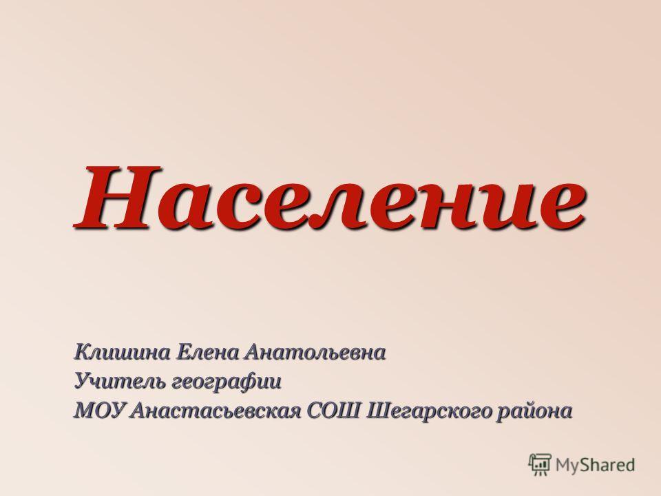 Население Клишина Елена Анатольевна Учитель географии МОУ Анастасьевская СОШ Шегарского района