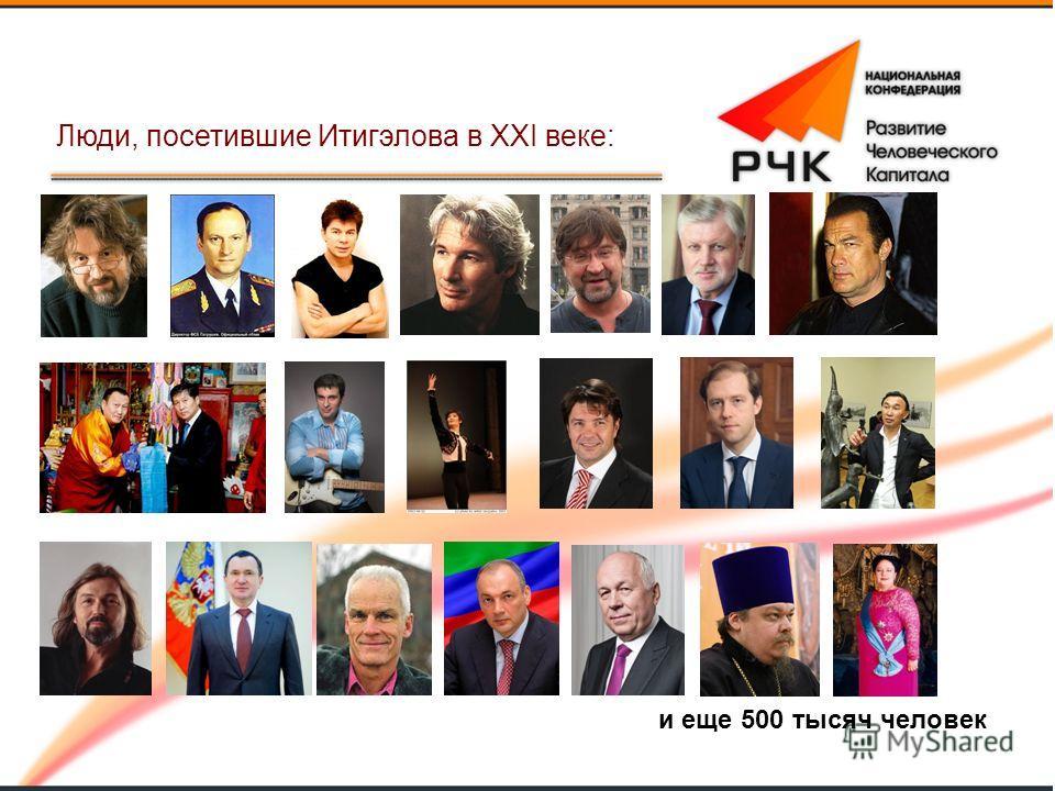 и еще 500 тысяч человек Люди, посетившие Итигэлова в XXI веке: