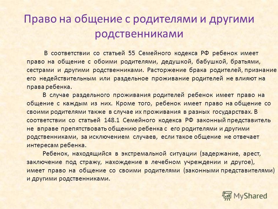 Право на общение с родителями и другими родственниками В соответствии со статьей 55 Семейного кодекса РФ ребенок имеет право на общение с обоими родителями, дедушкой, бабушкой, братьями, сестрами и другими родственниками. Расторжение брака родителей,