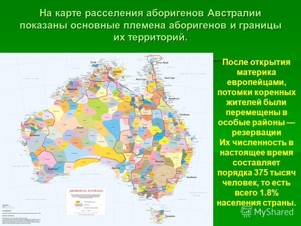 На карте расселения аборигенов Австралии показаны основные племена аборигенов и границы их территорий. После открытия материка европейцами, потомки коренных жителей были перемещены в особые районы резервации Их численность в настоящее время составляе