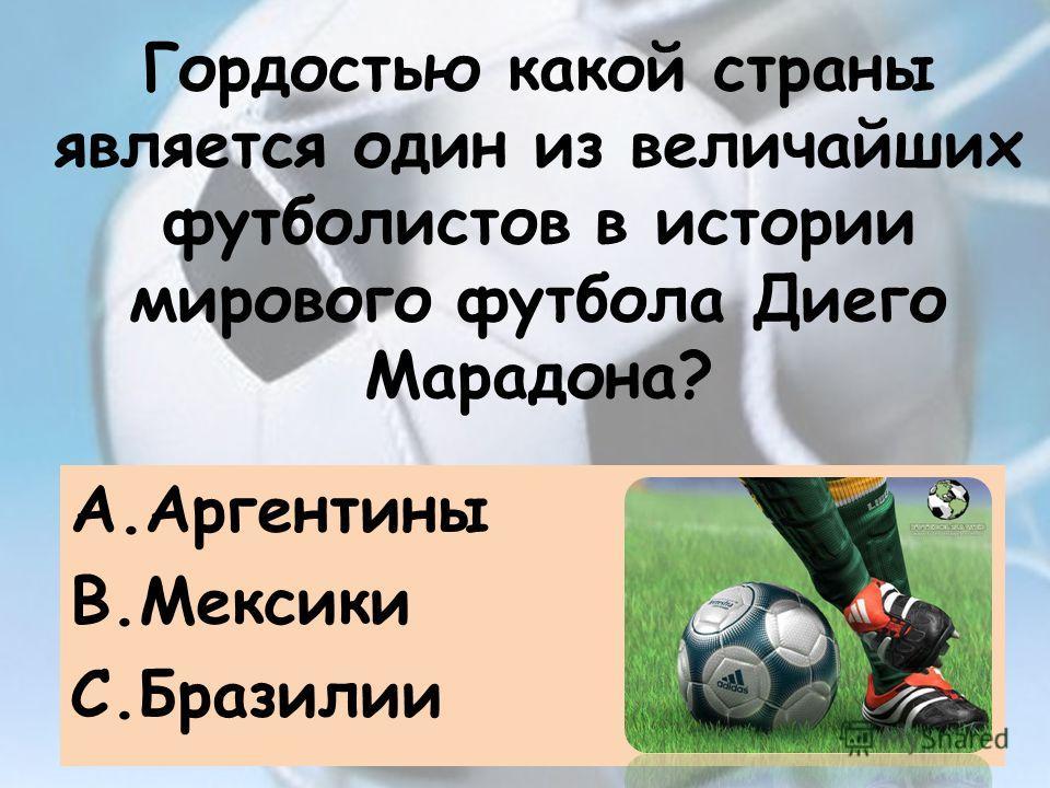 Гордостью какой страны является один из величайших футболистов в истории мирового футбола Диего Марадона? A.Аргентины B.Мексики C.Бразилии
