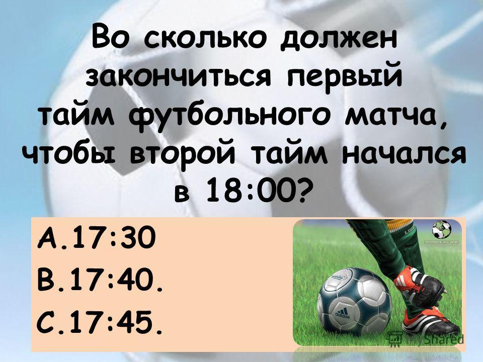 Во сколько должен закончиться первый тайм футбольного матча, чтобы второй тайм начался в 18:00? A.17:30 B.17:40. C.17:45.