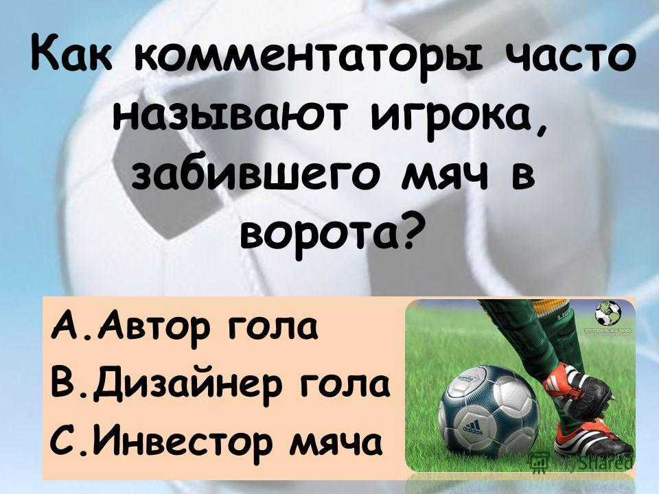 Как комментаторы часто называют игрока, забившего мяч в ворота? A.Автор гола B.Дизайнер гола C.Инвестор мяча