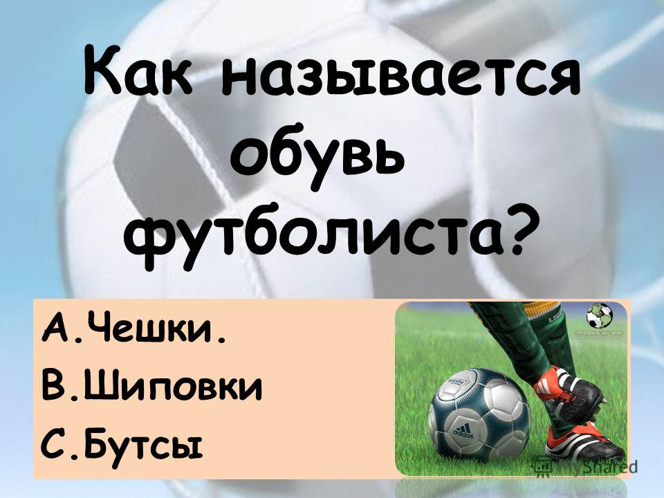 Как называется обувь футболиста? A.Чешки. B.Шиповки C.Бутсы