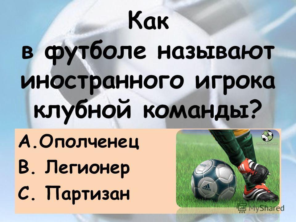 Как в футболе называют иностранного игрока клубной команды? А.Ополченец B. Легионер C. Партизан