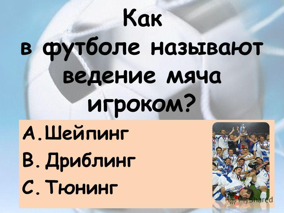 Как в футболе называют ведение мяча игроком? A.Шейпинг B.Дриблинг C.Тюнинг