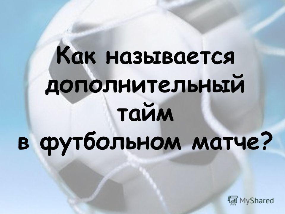 Как называется дополнительный тайм в футбольном матче?
