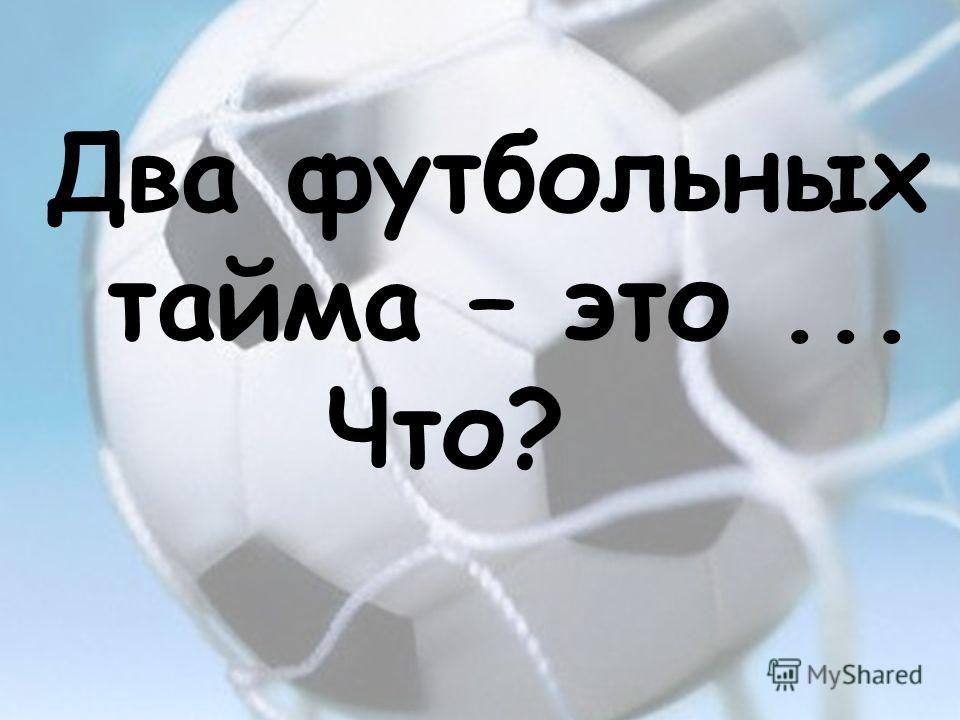 Два футбольных тайма – это... Что?