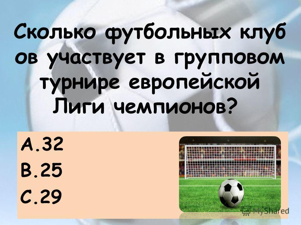 Сколько футбольных клуб ов участвует в групповом турнире европейской Лиги чемпионов? A.32 B.25 C.29