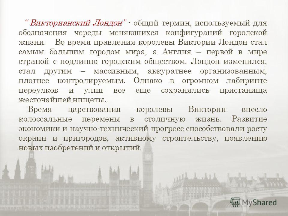Викторианский Лондон - общий термин, используемый для обозначения череды меняющихся конфигураций городской жизни. Во время правления королевы Виктории Лондон стал самым большим городом мира, а Англия – первой в мире страной с подлинно городским общес