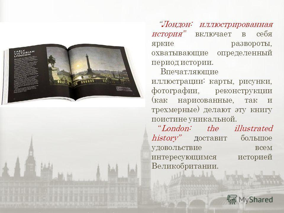 Лондон: иллюстрированная история включает в себя яркие развороты, охватывающие определенный период истории. Впечатляющие иллюстрации: карты, рисунки, фотографии, реконструкции (как нарисованные, так и трехмерные) делают эту книгу поистине уникальной.