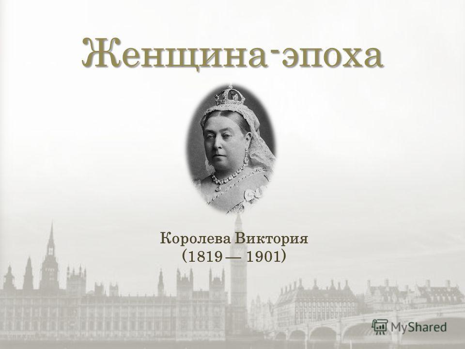 Женщина-эпоха Королева Виктория (1819 1901)