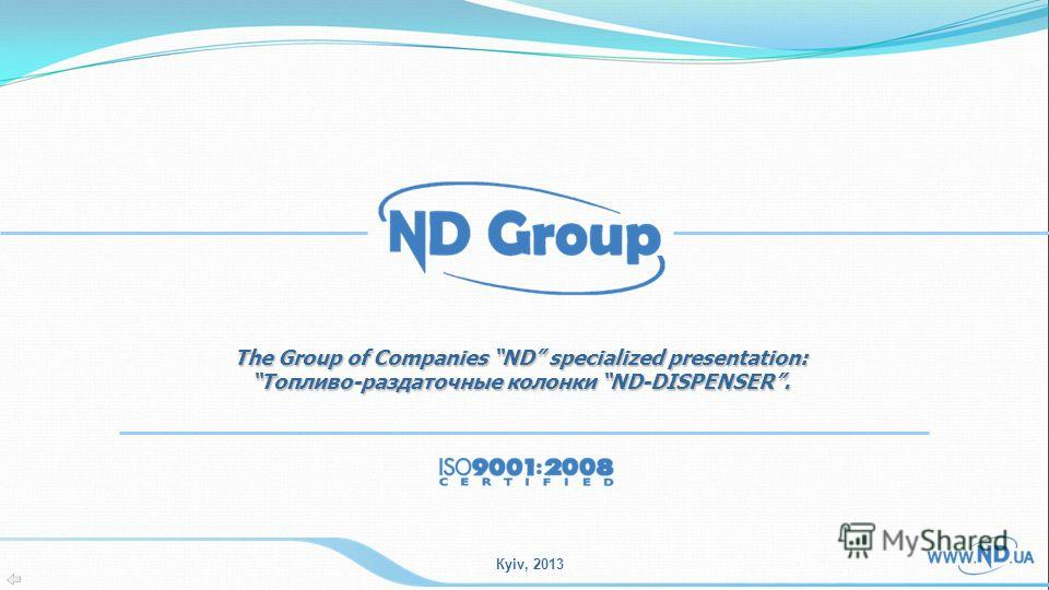 Кyiv, 2013 The Group of Companies ND specialized presentation: Топливо-раздаточные колонки ND-DISPENSER.Топливо-раздаточные колонки ND-DISPENSER.