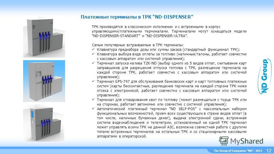 The Group of Companies ND, 2013 Платежные терминалы в ТРК ND-DISPENSER 12 ТРК производятся в классическом исполнении и с встроенными в корпус управляющими/платежными терминалами. Терминалами могут оснащаться модели ND-DISPENSER-STANDART и ND-DISPENSE
