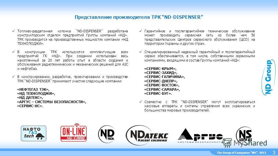 The Group of Companies ND, 2013 Представление производителя ТРК ND-DISPENSER 3 Топливо-раздаточная колонка ND-DISPENSER разработана конструкторским отделом предприятий Группы компаний «НД». ТРК производится на производственных мощностях компании «НД
