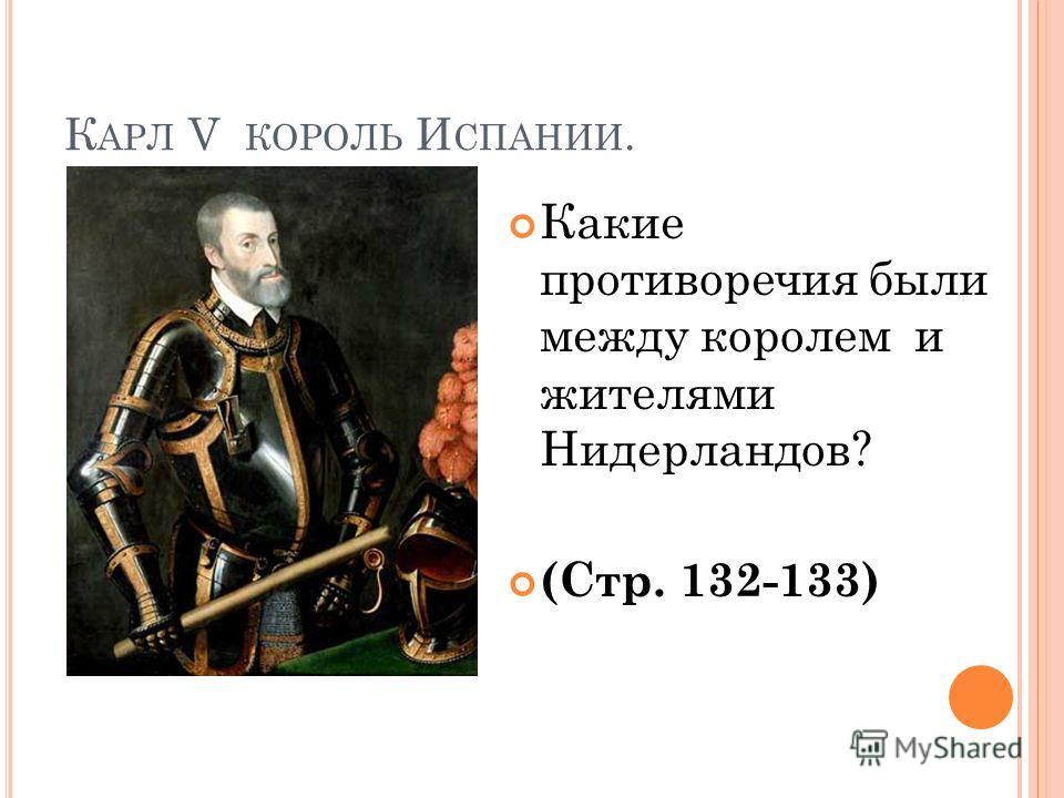 К АРЛ V КОРОЛЬ И СПАНИИ. Какие противоречия были между королем и жителями Нидерландов? (Стр. 132-133)