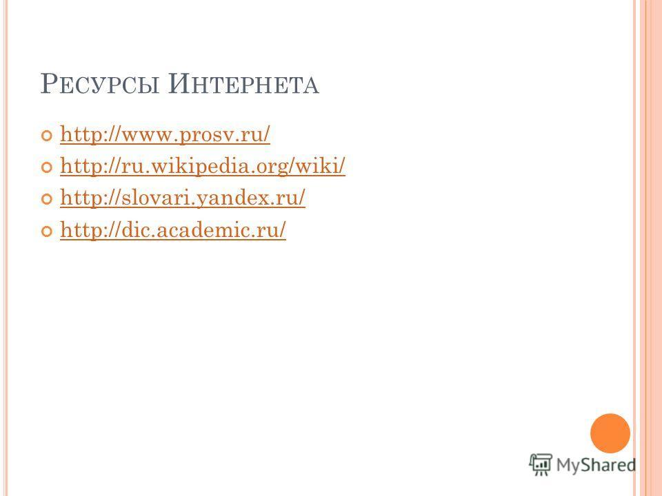 Р ЕСУРСЫ И НТЕРНЕТА http://www.prosv.ru/ http://ru.wikipedia.org/wiki/ http://slovari.yandex.ru/ http://dic.academic.ru/