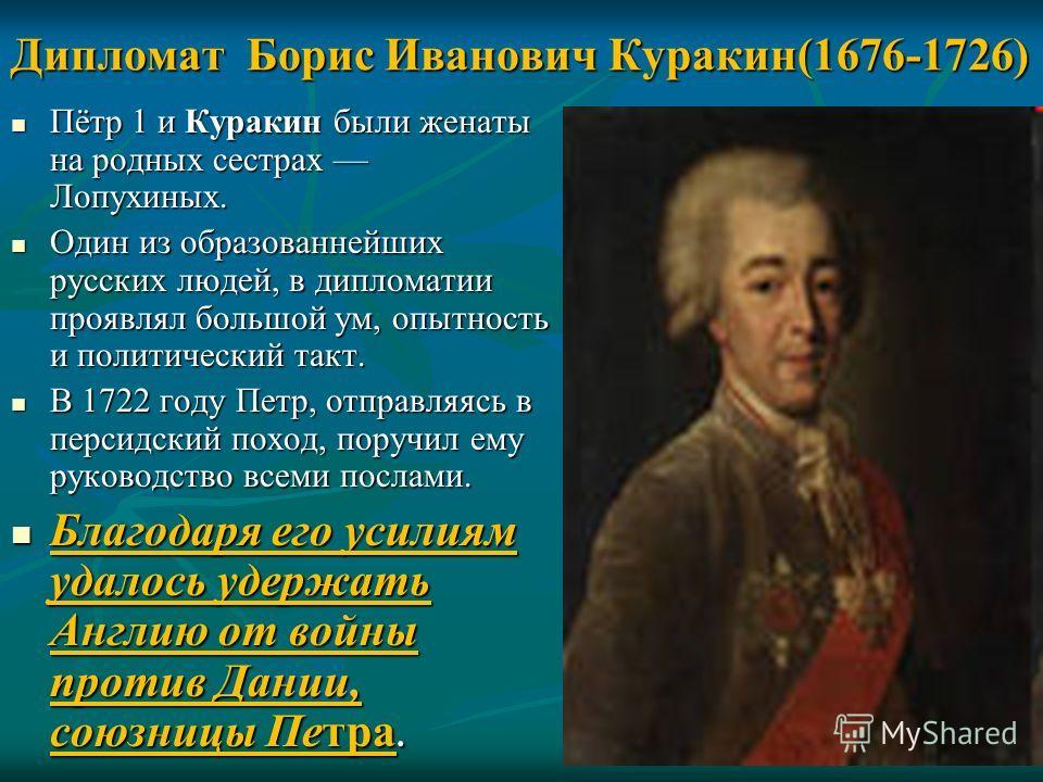 Дипломат Борис Иванович Куракин(1676-1726) Пётр 1 и Куракин были женаты на родных сестрах Лопухиных. Пётр 1 и Куракин были женаты на родных сестрах Лопухиных. Один из образованнейших русских людей, в дипломатии проявлял большой ум, опытность и полити