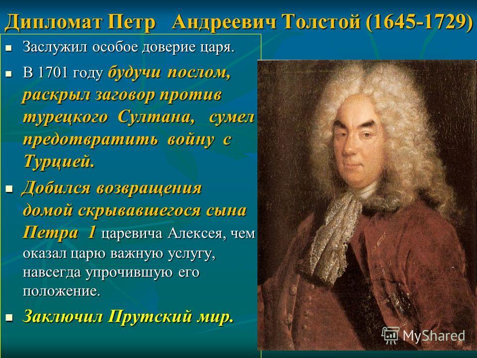 Дипломат Петр Андреевич Толстой (1645-1729) Заслужил особое доверие царя. Заслужил особое доверие царя. В 1701 году будучи послом, раскрыл заговор против турецкого Султана, сумел предотвратить войну с Турцией. В 1701 году будучи послом, раскрыл загов