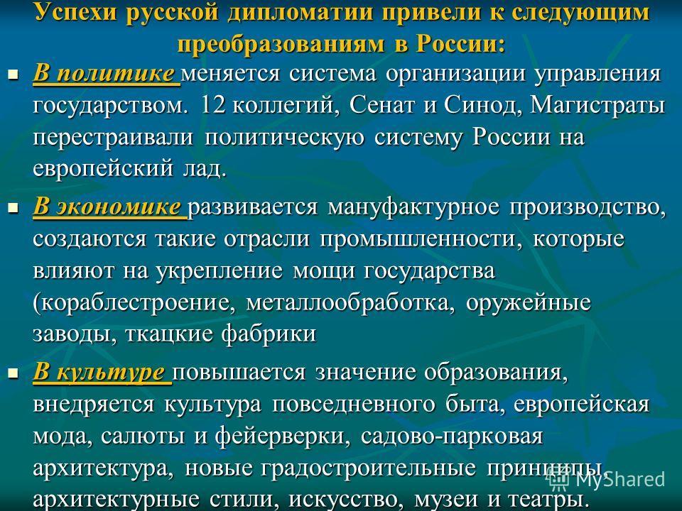 Успехи русской дипломатии привели к следующим преобразованиям в России: В политике меняется система организации управления государством. 12 коллегий, Сенат и Синод, Магистраты перестраивали политическую систему России на европейский лад. В политике м