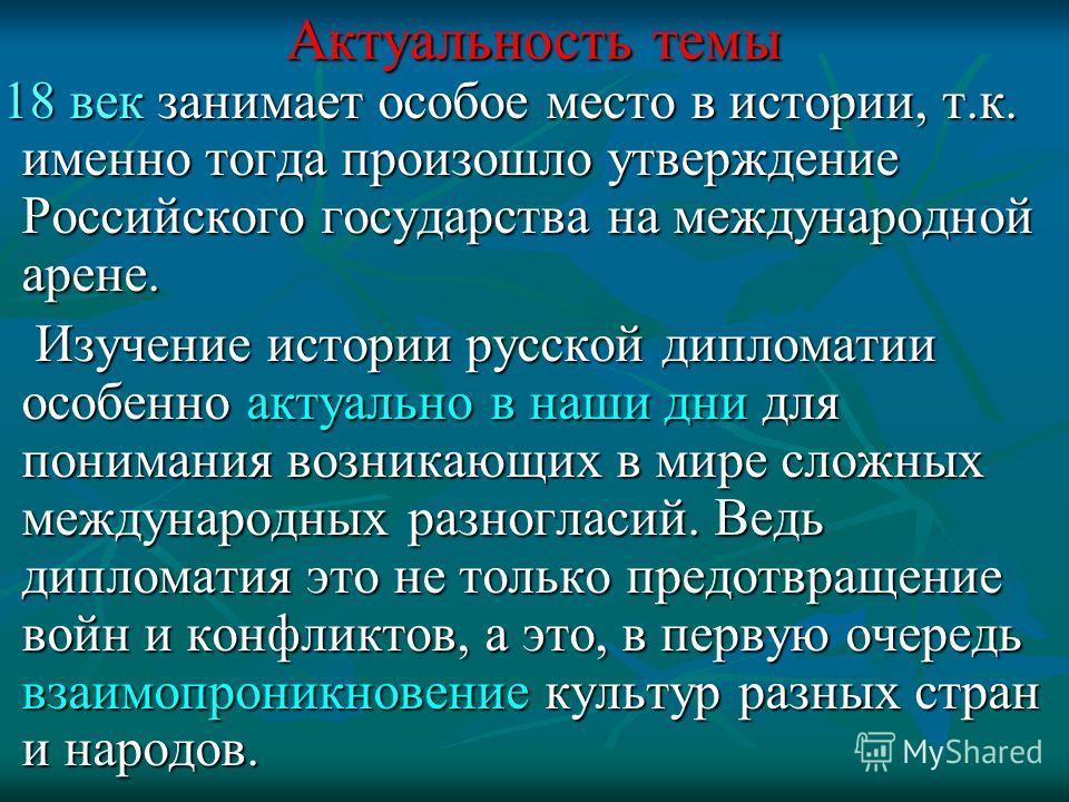 Актуальность темы 18 век занимает особое место в истории, т.к. именно тогда произошло утверждение Российского государства на международной арене. 18 век занимает особое место в истории, т.к. именно тогда произошло утверждение Российского государства