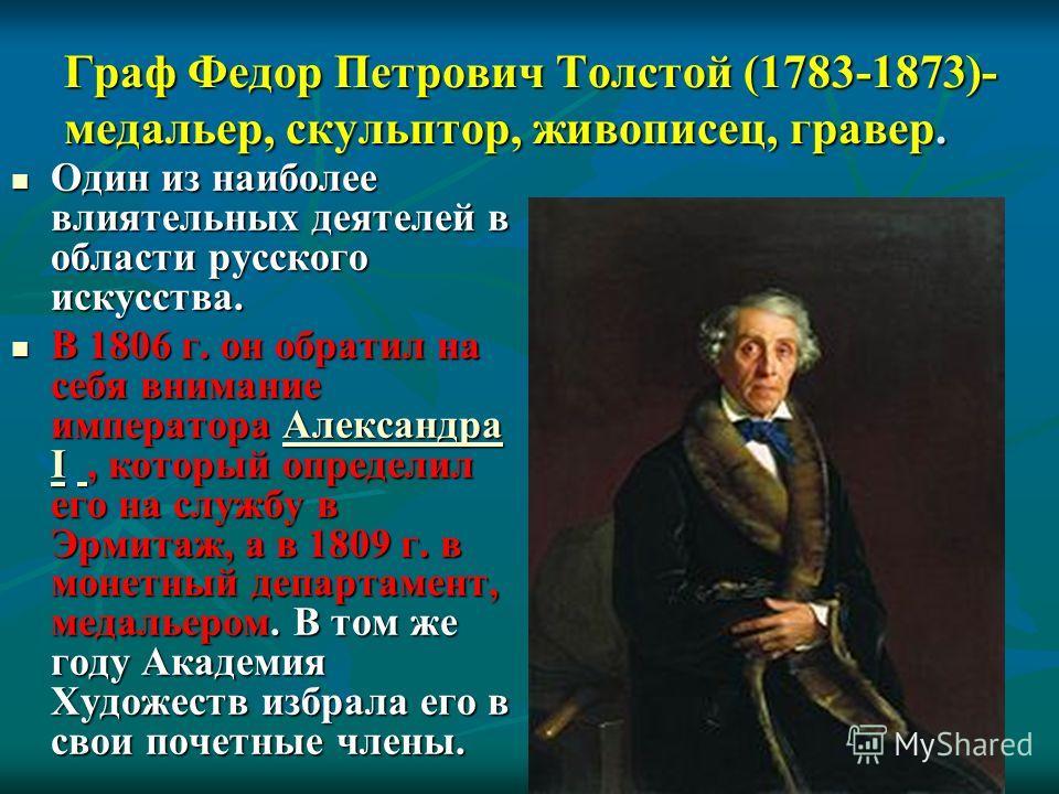 Граф Федор Петрович Толстой (1783-1873)- медальер, скульптор, живописец, гравер. Один из наиболее влиятельных деятелей в области русского искусства. Один из наиболее влиятельных деятелей в области русского искусства. В 1806 г. он обратил на себя вним