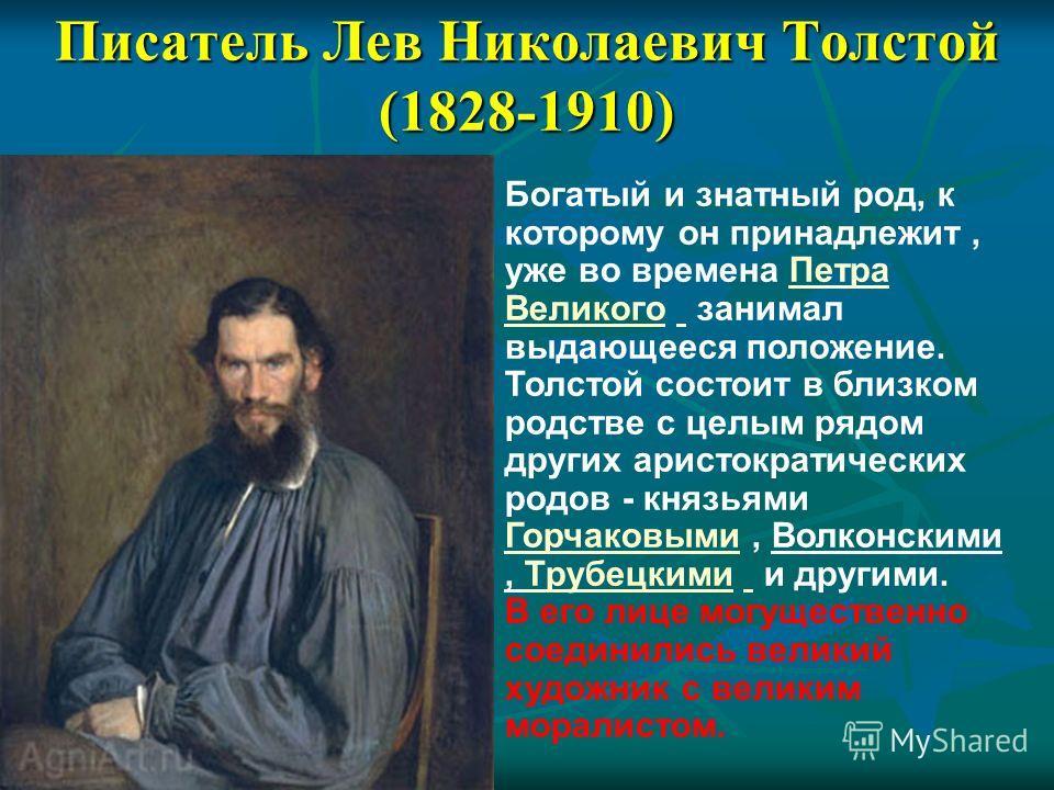 Писатель Лев Николаевич Толстой (1828-1910) Богатый и знатный род, к которому он принадлежит, уже во времена Петра Великого занимал выдающееся положение. Толстой состоит в близком родстве с целым рядом других аристократических родов - князьями Горчак