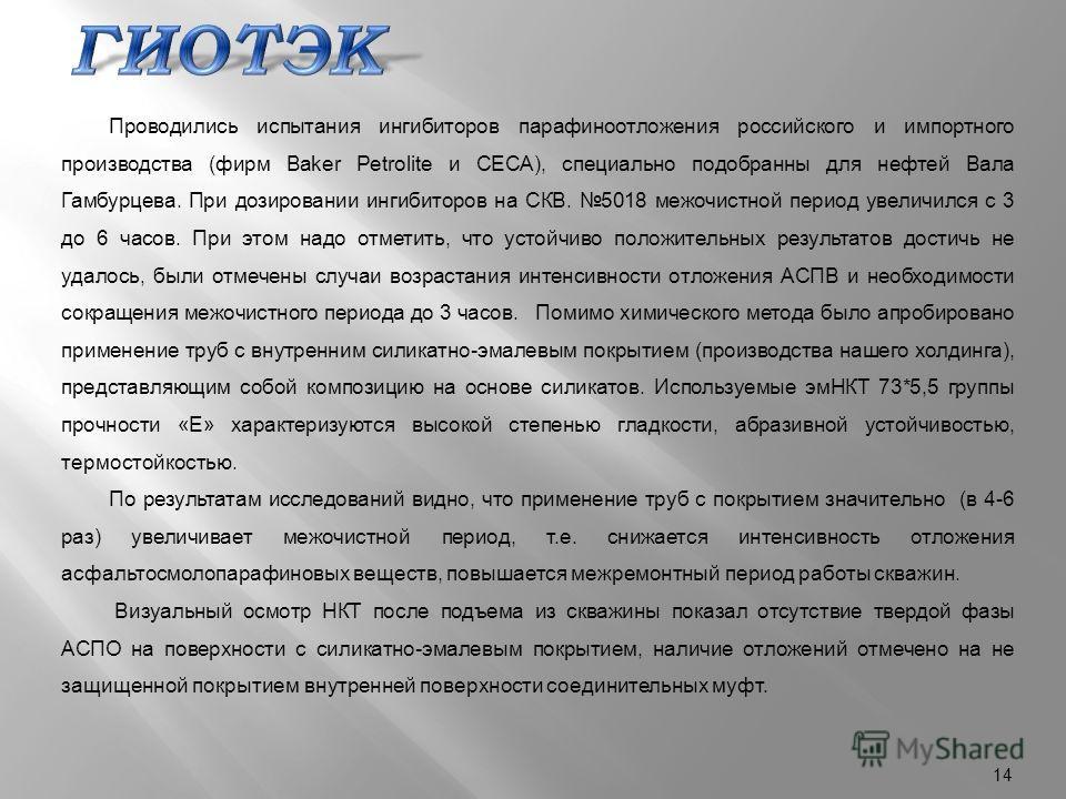 14 Проводились испытания ингибиторов парафиноотложения российского и импортного производства (фирм Baker Petrolite и CECA), специально подобранны для нефтей Вала Гамбурцева. При дозировании ингибиторов на СКВ. 5018 межочистной период увеличился с 3 д