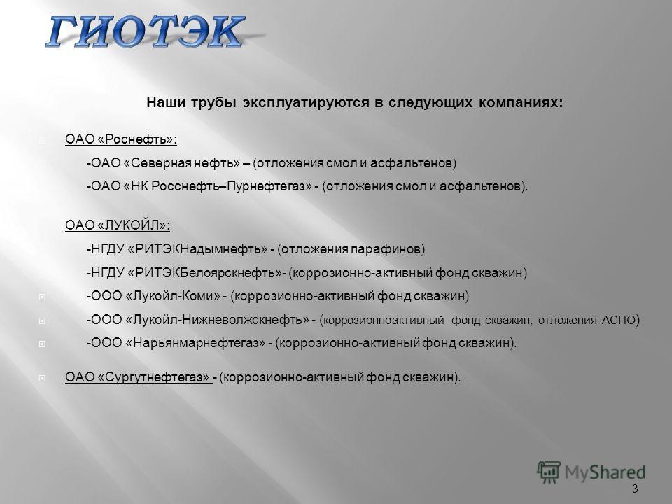 Наши трубы эксплуатируются в следующих компаниях : ОАО « Роснефть »: - ОАО « Северная нефть » – ( отложения смол и асфальтенов ) - ОАО « НК Росснефть – Пурнефтегаз » - ( отложения смол и асфальтенов ). ОАО « ЛУКОЙЛ »: - НГДУ « РИТЭКНадымнефть » - ( о