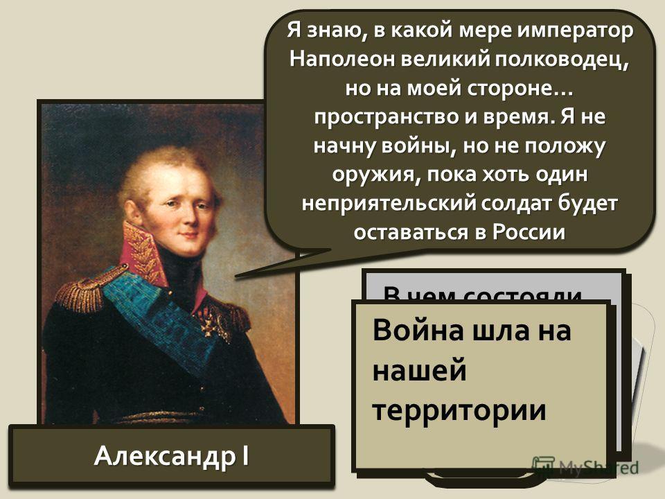 Александр I Я знаю, в какой мере император Наполеон великий полководец, но на моей стороне… пространство и время. Я не начну войны, но не положу оружия, пока хоть один неприятельский солдат будет оставаться в России В чем состояли преимущества России