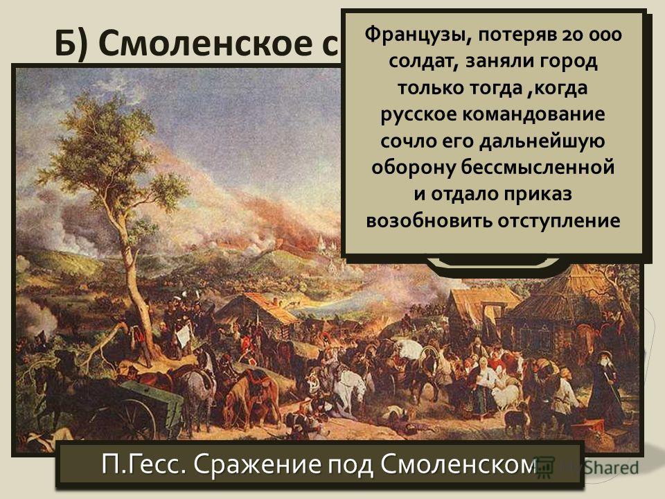 Б) Смоленское сражение П.Гесс. Сражение под Смоленском Французы, потеряв 20 000 солдат, заняли город только тогда,когда русское командование сочло его дальнейшую оборону бессмысленной и отдало приказ возобновить отступление