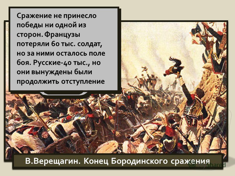 В.Верещагин. Конец Бородинского сражения Сражение не принесло победы ни одной из сторон. Французы потеряли 60 тыс. солдат, но за ними осталось поле боя. Русские-40 тыс., но они вынуждены были продолжить отступление