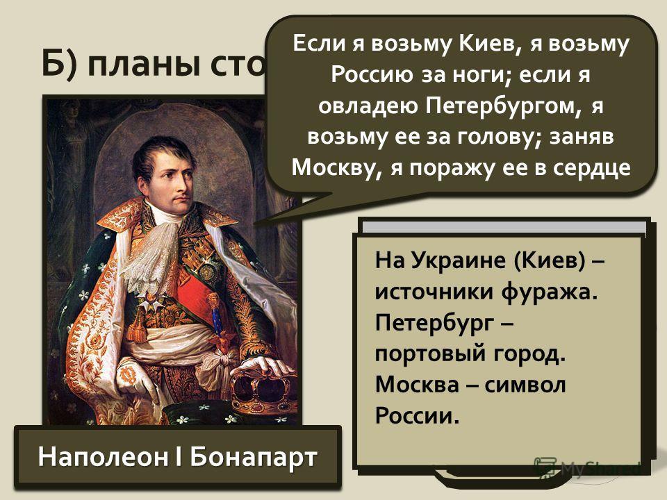 Б) планы сторон: Наполеон I Бонапарт Если я возьму Киев, я возьму Россию за ноги; если я овладею Петербургом, я возьму ее за голову; заняв Москву, я поражу ее в сердце Оцените планы Наполеона. С чем связан такой выбор объектов для удара? На Украине (