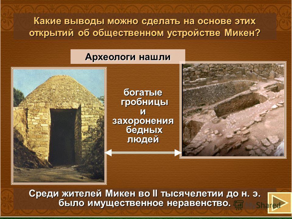 богатые гробницы гробницыизахоронения бедных людей бедных людей Археологи нашли Какие выводы можно сделать на основе этих открытий об общественном устройстве Микен? Среди жителей Микен во II тысячелетии до н. э. было имущественное неравенство.